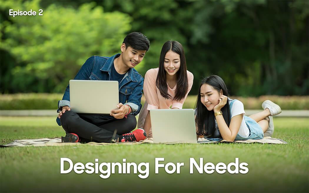 Designing for Needs – Episode 2