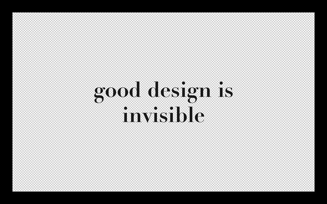 Good Design Is Invisible; Bad Design Is Everywhere